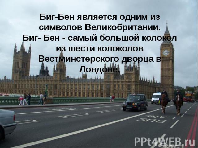 Биг-Бен является одним из символов Великобритании. Биг- Бен - самый большой колокол из шести колоколов Вестминстерского дворца в Лондоне.