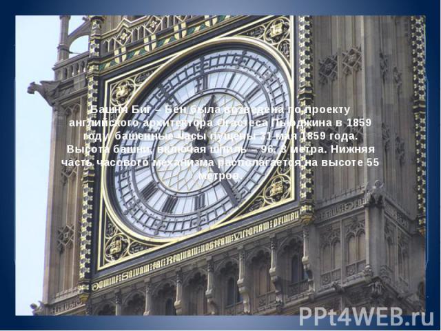 Башня Биг – Бен была возведена по проекту английского архитектора Огастеса Пьюджина в 1859 году, башенные часы пущены 31 мая 1859 года. Высота башни, включая шпиль – 96, 3 метра. Нижняя часть часового механизма располагается на высоте 55 метров.