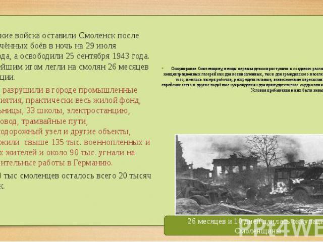 . . Советские войска оставили Смоленск после ожесточённых боёв в ночь на 29июля 1941года, а освободили 25сентября 1943года. Тяжелейшим игом легли на смолян 26месяцев оккупации. Немцы разрушили в городе промы…