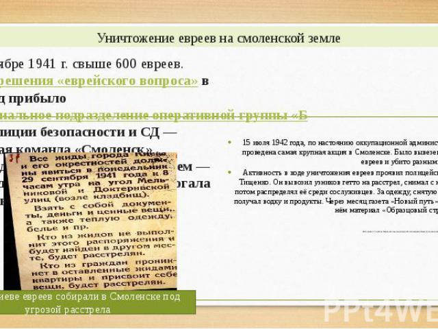 Уничтожение евреев на смоленской земле В ноябре 1941 г. свыше 600 евреев. Длярешения «еврейского вопроса»в город прибылоспециальное подразделение оперативной группы «Б» полиции безопасности и СД— особая команда «Смоленск» . Г…