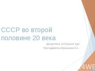 СССР во второй половине 20 века Дисциплина «История»II курс Преподаватель:Ермишк