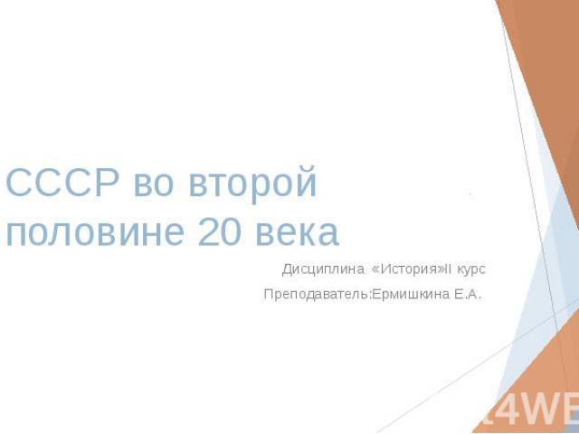 СССР во второй половине 20 века Дисциплина «История»II курс Преподаватель:Ермишкина Е.А.