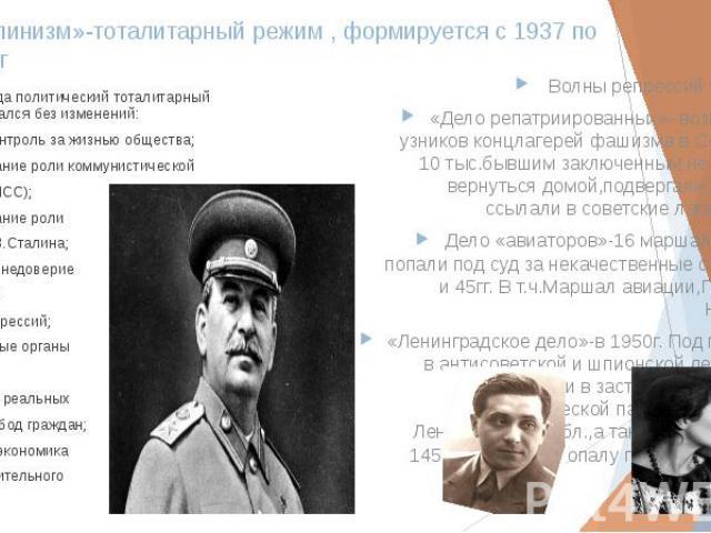 «Сталинизм»-тоталитарный режим , формируется с 1937 по 1953гг После 1945года политический тоталитарный режим развивался без изменений: полный контроль за жизнью общества; преобладание роли коммунистической партии(КПСС); преобладание роли вождя-И.В.С…