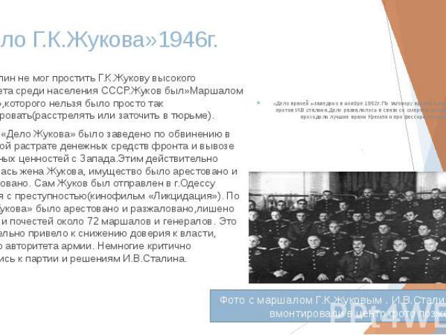 «Дело Г.К.Жукова»1946г. И.В.Сталин не мог простить Г.К.Жукову высокого авторитета среди населения СССР.Жуков был»Маршалом Победа»,которого нельзя было просто так ликвидировать(расстрелять или заточить в тюрьме). В 1946г. «Дело Жукова» было заведено …