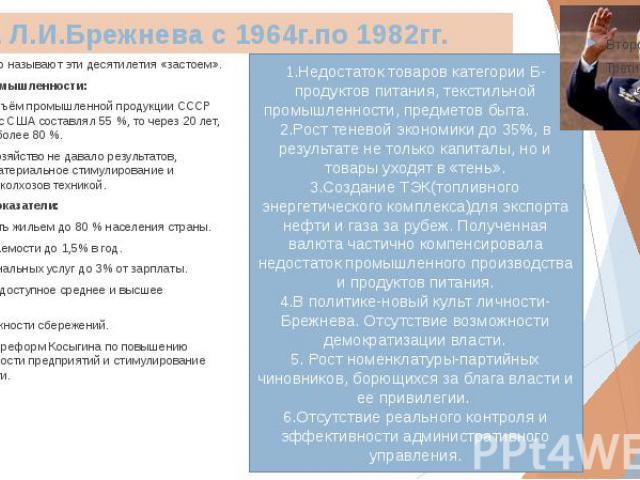 Эпоха Л.И.Брежнева с 1964г.по 1982гг. Несправедливо называют эти десятилетия «застоем». Показатели промышленности: В 1960 году объём промышленной продукции СССР по сравнению с США составлял 55%, то через 20 лет, в 1980— уже более 8…