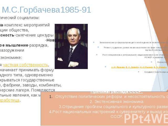 Эпоха М.С.Горбачева1985-91 Демократический социализм: -перестройка-комплекс мероприятий по демократизации общества, -гласность-смягчение цензуры в СМИ -Новое политическое мышление-разрядка, договоры о разоружении Реформы в экономике: Легализуе…