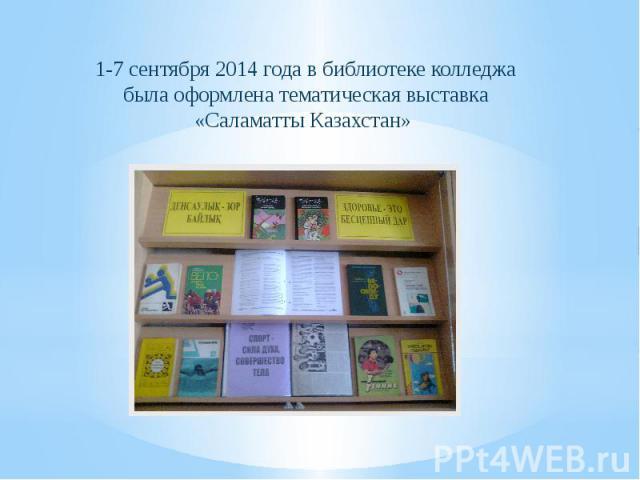 1-7 сентября 2014 года в библиотеке колледжа была оформлена тематическая выставка «Саламатты Казахстан»