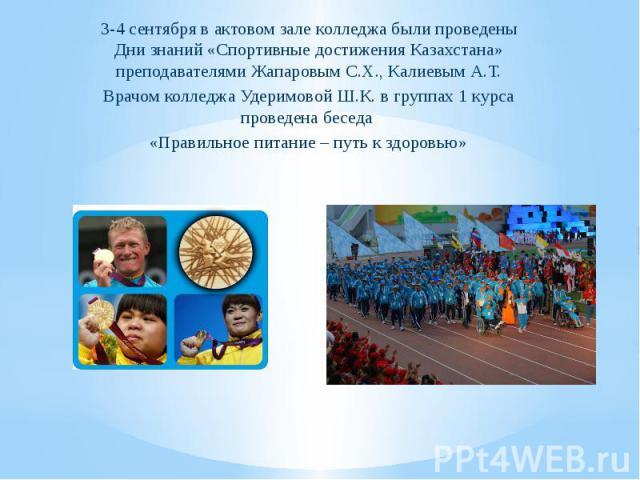 3-4 сентября в актовом зале колледжа были проведены Дни знаний «Спортивные достижения Казахстана» преподавателями Жапаровым С.Х., Калиевым А.Т. Врачом колледжа Удеримовой Ш.К. в группах 1 курса проведена беседа «Правильное питание – путь к здоровью»