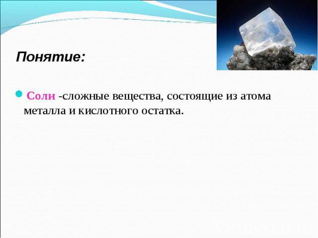 Соли -сложные вещества, состоящие из атома металла и кислотного остатка. Соли -сложные вещества, состоящие из атома металла и кислотного остатка.