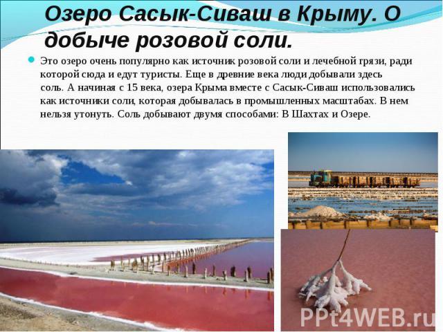 Это озеро очень популярно как источник розовой соли и лечебной грязи, ради которой сюда и едут туристы. Еще в древние века люди добывали здесь соль.А начиная с 15 века, озера Крыма вместе с Сасык-Сиваш использовались как источники соли, котора…