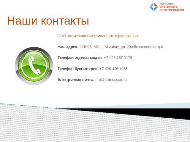 Наши контакты ООО «Компания Системного Интегрирования» Наш адрес:141006, МО, г. Мытищи, ул. Хлебозаводская, д.6 Телефон отдела продаж:+7 495 767 2179 Телефон бухгалтерии:+7 926 426 1066 Электронная почта: info@csimoscow.ru