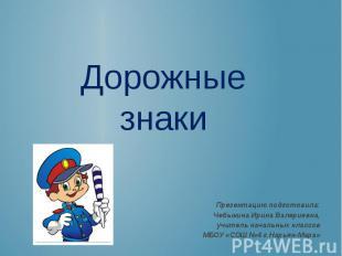 Дорожные знаки Презентацию подготовила: Чебыкина Ирина Валериевна, учитель начал