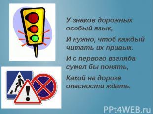 У знаков дорожных особый язык, И нужно, чтоб каждый читать их привык. И с первог