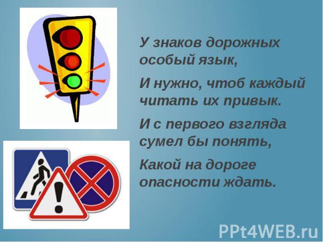 У знаков дорожных особый язык, И нужно, чтоб каждый читать их привык. И с первого взгляда сумел бы понять, Какой на дороге опасности ждать.