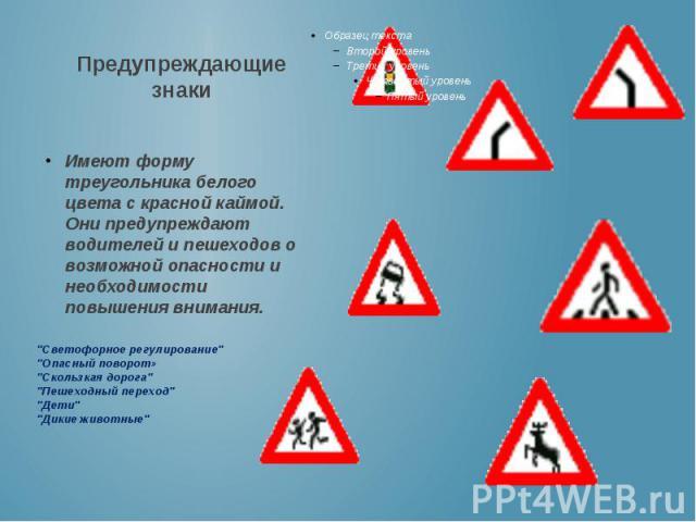 Предупреждающие знаки Имеют форму треугольника белого цвета с красной каймой. Они предупреждают водителей и пешеходов о возможной опасности и необходимости повышения внимания.