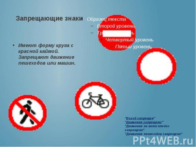 Запрещающие знаки Имеют форму круга с красной каймой. Запрещают движение пешеходов или машин.