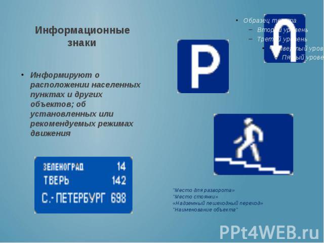 Информационные знаки Информируют о расположении населенных пунктах и других объектов; об установленных или рекомендуемых режимах движения