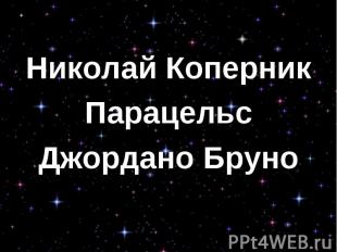 Николай Коперник Николай Коперник Парацельс Джордано Бруно