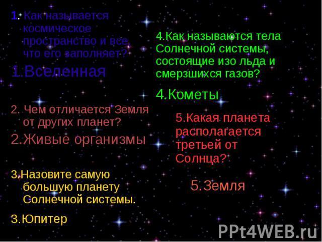 1. Как называется космическое пространство и все, что его заполняет? 1. Как называется космическое пространство и все, что его заполняет? 1.Вселенная 2. Чем отличается Земля от других планет? 2.Живые организмы 3.Назовите самую большую планету Солнеч…