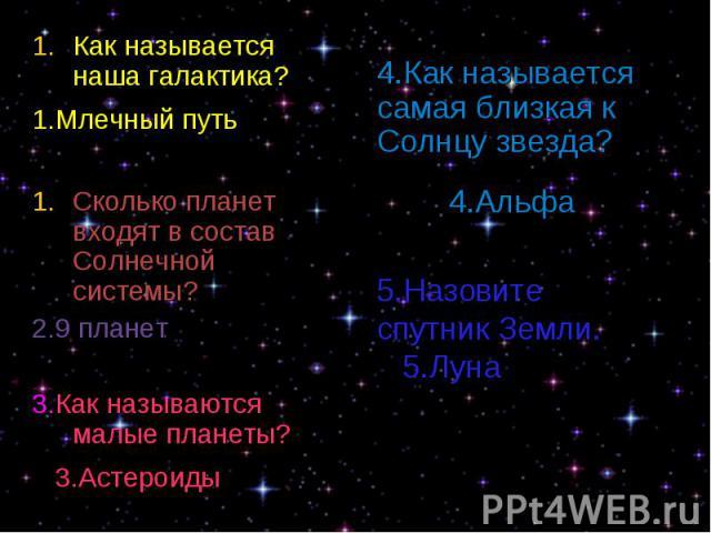 Как называется наша галактика? Как называется наша галактика? 1.Млечный путь Сколько планет входят в состав Солнечной системы? 2.9 планет 3.Как называются малые планеты? 3.Астероиды