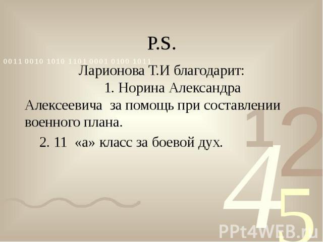Р.S. Ларионова Т.И благодарит: 1. Норина Александра Алексеевича за помощь при составлении военного плана. 2. 11 «а» класс за боевой дух.