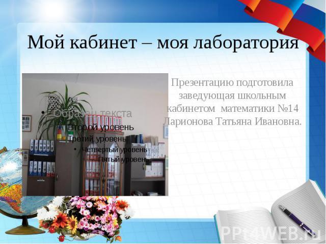 Мой кабинет – моя лаборатория Презентацию подготовила заведующая школьным кабинетом математики №14 Ларионова Татьяна Ивановна.