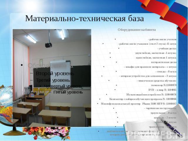 Материально-техническая база Оборудование кабинета - рабочее место учителя - рабочее место учащихся (стол+2 стула)-15 штук - учебная доска: двухслойная, магнитная -1 штука; однослойная, магнитная 1 штука; интерактивная доска - шкафы для хранения мат…