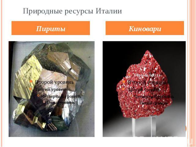 Природные ресурсы Италии.Пириты.На Сардинии и в Восточных Альпах добываются свинцово-цинковые руды с примесью серебра и других металлов. В Тоскане много пиритов и ртутной руды — киновари.