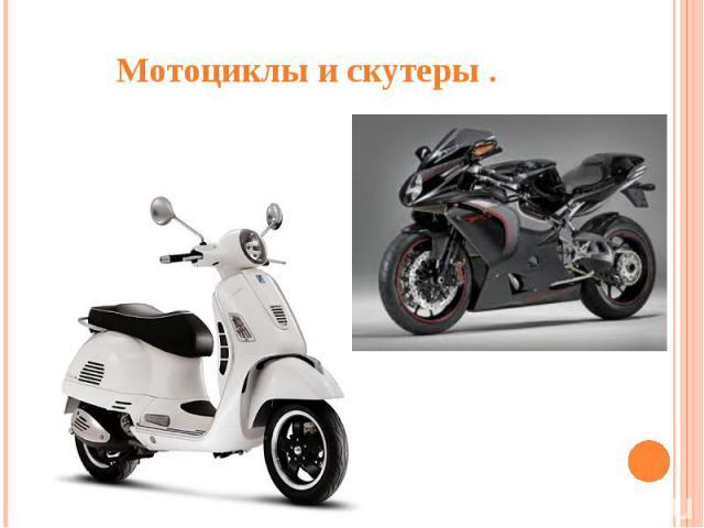 Мотоциклы и скутеры .Италия - родина мотороллера. Итальянские мотороллеры и мотоциклы пользуются большим спросом у местного населения и известны во многих странах мира.