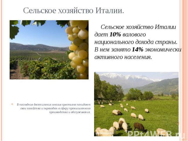 Сельское хозяйство Италии. Сельское хозяйство Италии дает 10% валового национального дохода страны. В нем занято 14% экономически активного населения. В последние десятилетия многие крестьяне покидают свои хозяйства и переходят в сферу промышленного…
