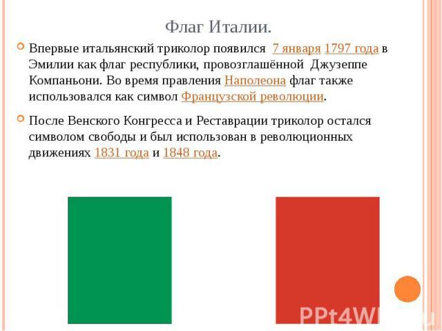 Флаг Италии. Впервые итальянский триколор появился 7 января1797 годав Эмилии как флаг республики, провозглашённой Джузеппе Компаньони. Во время правленияНаполеонафлаг также использовался как символФранцузской революции. После Венского Конгресс…