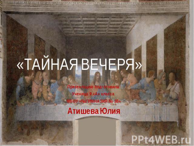 «ТАЙНАЯ ВЕЧЕРЯ» Презентацию подготовила Ученица 9 «А» класса МБОУ «№ГИМНАЗИЯ № 38» Атишева Юлия