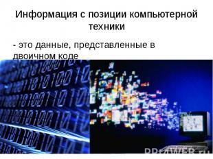 Информация с позиции компьютерной техники - это данные, представленные в двоично
