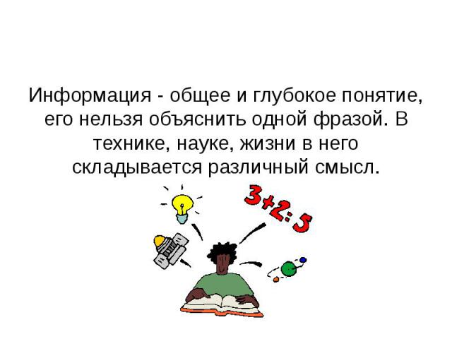 Информация - общее и глубокое понятие, его нельзя объяснить одной фразой. В технике, науке, жизни в него складывается различный смысл.