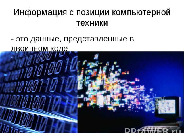 Информация с позиции компьютерной техники - это данные, представленные в двоичном коде