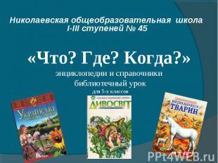 Николаевская общеобразовательная школа І-ІІІ ступеней № 45 «Что? Где? Когда?» эн