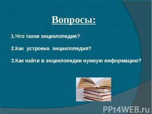 Вопросы: 1.Что такое энциклопедия? 2.Как устроена энциклопедия? 3.Как найти в эн