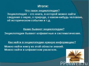 Итоги: Что Что такое энциклопедия? Энциклопедия – это книга, в которой можно най