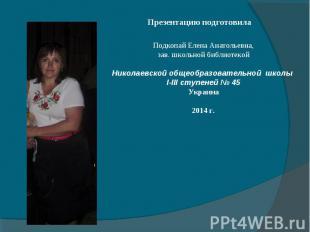 Презентацию подготовила Подкопай Елена Анатольевна, зав. школьной библиотекой Ни