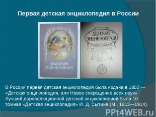 В России первая детская энциклопедия была издана в 1802 — «Детская энциклопедия,