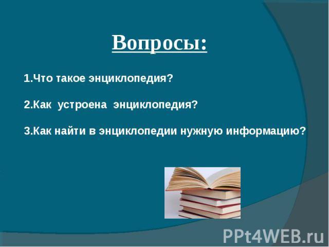 Вопросы: 1.Что такое энциклопедия? 2.Как устроена энциклопедия? 3.Как найти в энциклопедии нужную информацию?
