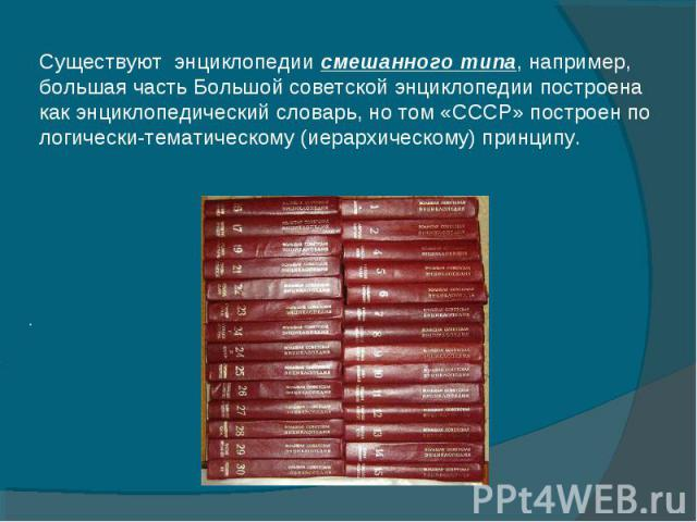 Существуют энциклопедии смешанного типа, например, большая часть Большой советской энциклопедии построена как энциклопедический словарь, но том «СССР» построен по логически-тематическому (иерархическому) принципу.