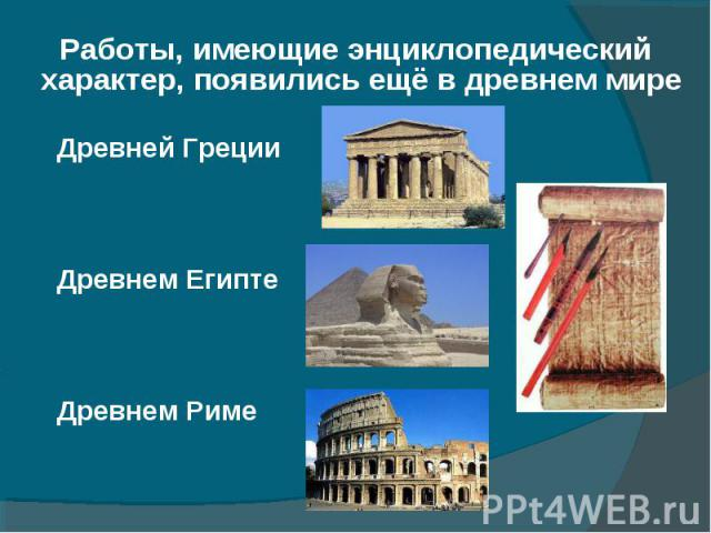 Работы, имеющие энциклопедический характер, появились ещё в древнем мире Работы, имеющие энциклопедический характер, появились ещё в древнем мире Древней Греции Древнем Египте Древнем Риме