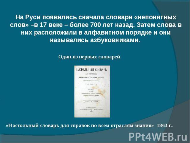На Руси появились сначала словари «непонятных слов» –в 17 веке – более 700 лет назад. Затем слова в них расположили в алфавитном порядке и они назывались азбуковниками.