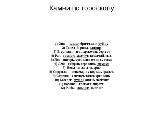 1) Овен – алмаз=бриллиант, рубин. 2) Телец- бирюза, сапфир 3) Близнецы - агат, хризолит, берилл 4) Рак - изумруд, жемчуг, кошачий глаз. 5) Лев - янтарь, хризолит, оливин, топаз 6) Дева - нефрит, сердолик, изумруд 7) Весы - опал и лазурит 8) Скорпион…