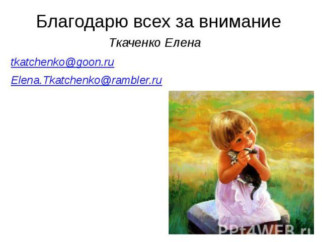 Благодарю всех за внимание Ткаченко Елена tkatchenko@goon.ru Elena.Tkatchenko@rambler.ru