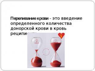 Переливание крови- это введение определенного количества донорской крови в кров