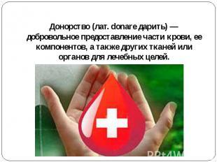 Донорство(лат. donare дарить)— добровольное предоставление части крови, ее ком