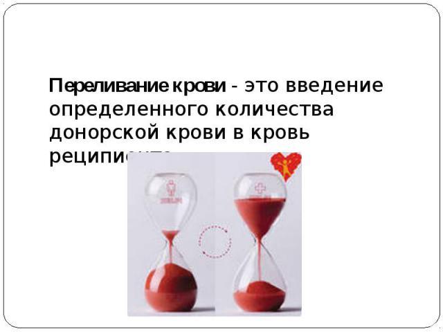 Переливание крови- это введение определенного количества донорской крови в кровь реципиента.