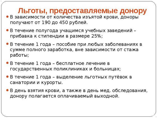 В зависимости от количества изъятой крови, доноры получают от 190 до 450 рублей. В течение полугода учащимся учебных заведений – прибавка к стипендии в размере 25%; В течение 1 года – пособие при любых заболеваниях в сумме полного заработка, вне зав…